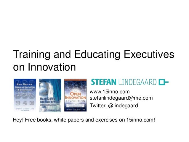 Training and Educating Executives  on Innovation  www.15inno.com  stefanlindegaard@me.com  Twitter: @lindegaard  Hey! Free...