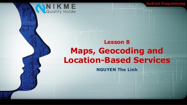 Android Programming         Lesson 8 Maps, Geocoding andLocation-Based Services       NGUYEN The Linh