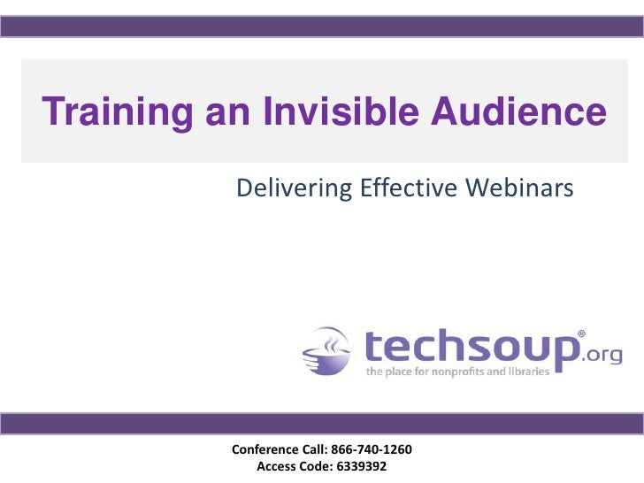 Training an Invisible Audience          Delivering Effective Webinars          Conference Call: 866-740-1260              ...