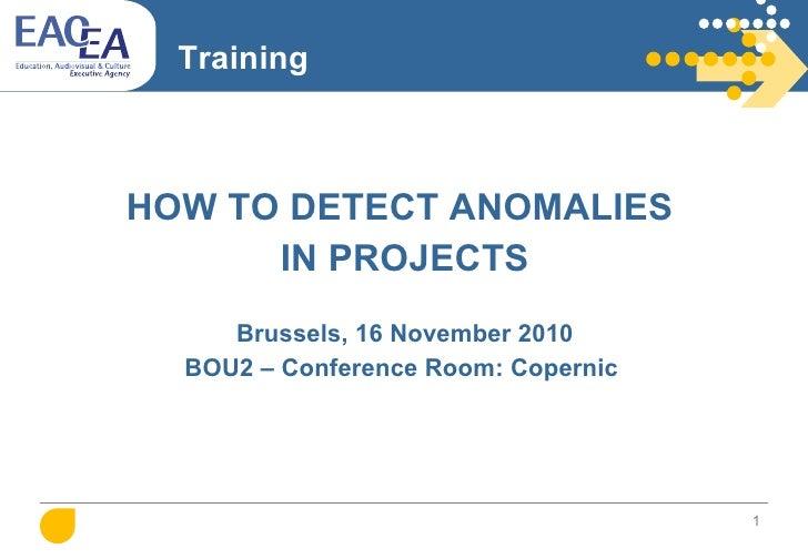 Training <ul><li>HOW TO DETECT ANOMALIES  </li></ul><ul><li>IN PROJECTS </li></ul><ul><li>Brussels, 16 November 2010 </li>...