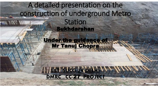 A detailed presentation on the construction of underground Metro Station Sukhdarshan Under the guidance of Mr Tanuj Chopra...