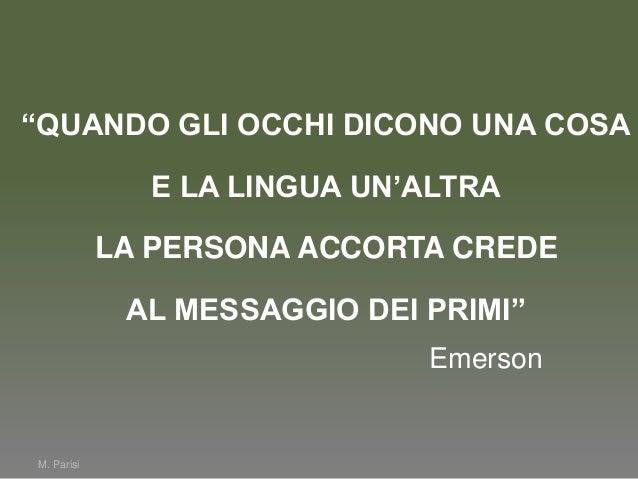 """M. Parisi""""QUANDO GLI OCCHI DICONO UNA COSAE LA LINGUA UN'ALTRALA PERSONA ACCORTA CREDEAL MESSAGGIO DEI PRIMI""""Emerson"""