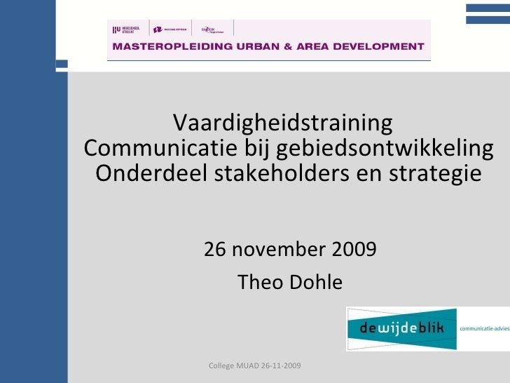 College communicatie College MUAD 26-11-2009 Vaardigheidstraining  Communicatie bij gebiedsontwikkeling Onderdeel stakehol...
