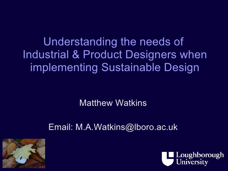 Understanding the needs of  Industrial & Product Designers when implementing Sustainable Design Matthew Watkins Email: M.A...