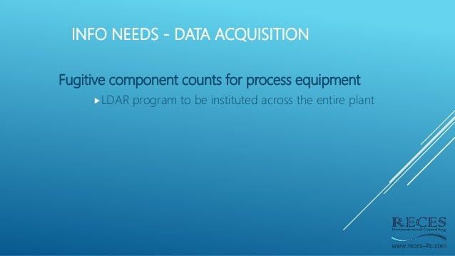 INFO NEEDS - DATA ACQUISITION Fugitive component counts for process equipment LDAR program to be instituted across the en...