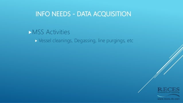 INFO NEEDS - DATA ACQUISITION MSS Activities  Vessel cleanings, Degassing, line purgings, etc