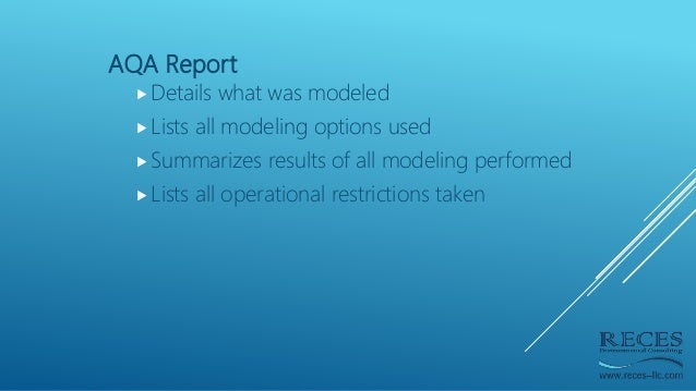 AQA Report Details what was modeled Lists all modeling options used Summarizes results of all modeling performed Lists...