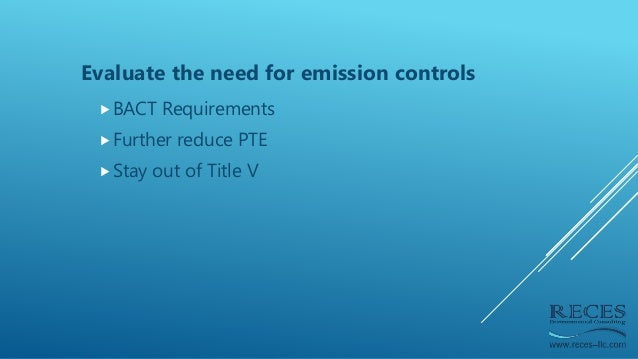 Evaluate the need for emission controls BACT Requirements Further reduce PTE Stay out of Title V