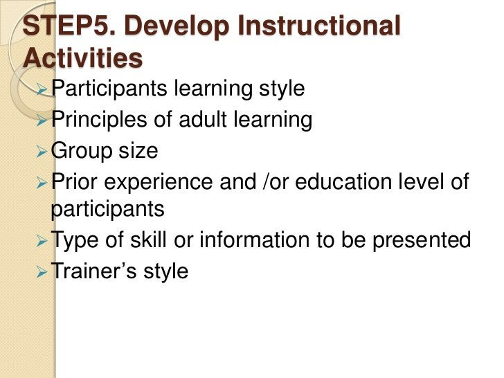 STEP5. Develop InstructionalActivities Participants  learning style Principles of adult learning Group size Prior expe...