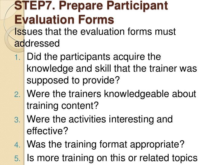 STEP7. Prepare ParticipantEvaluation FormsIssues that the evaluation forms mustaddressed1. Did the participants acquire th...