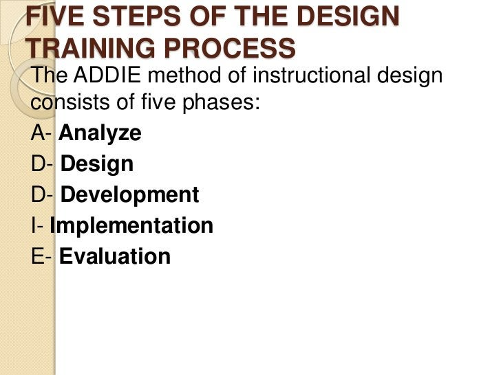 FIVE STEPS OF THE DESIGNTRAINING PROCESSThe ADDIE method of instructional designconsists of five phases:A- AnalyzeD- Desig...