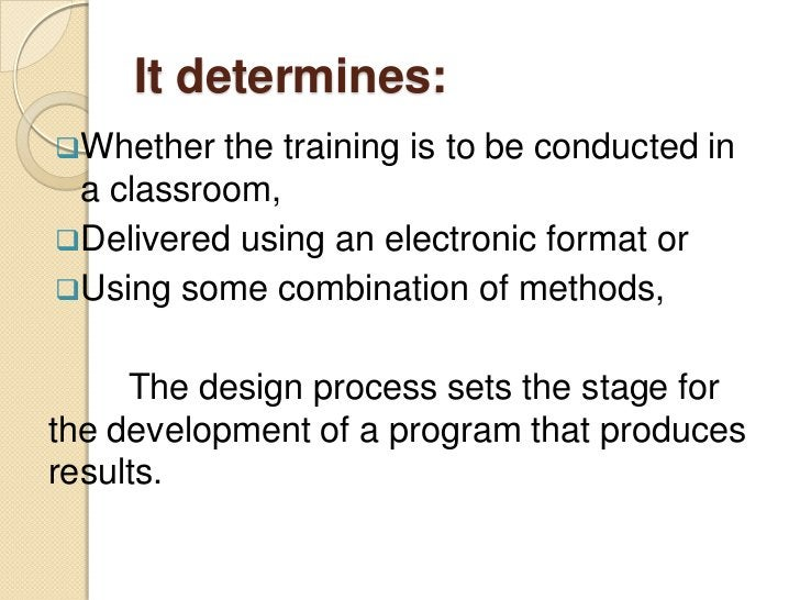 It determines:Whether  the training is to be conducted in a classroom,Delivered using an electronic format orUsing some...