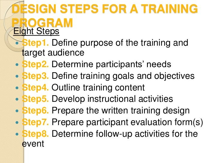 DESIGN STEPS FOR A TRAININGPROGRAMEight Steps Step1. Define purpose of the training and  target audience Step2. Determin...