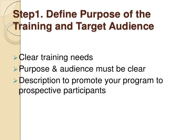 Step1. Define Purpose of theTraining and Target Audience Cleartraining needs Purpose & audience must be clear Descripti...