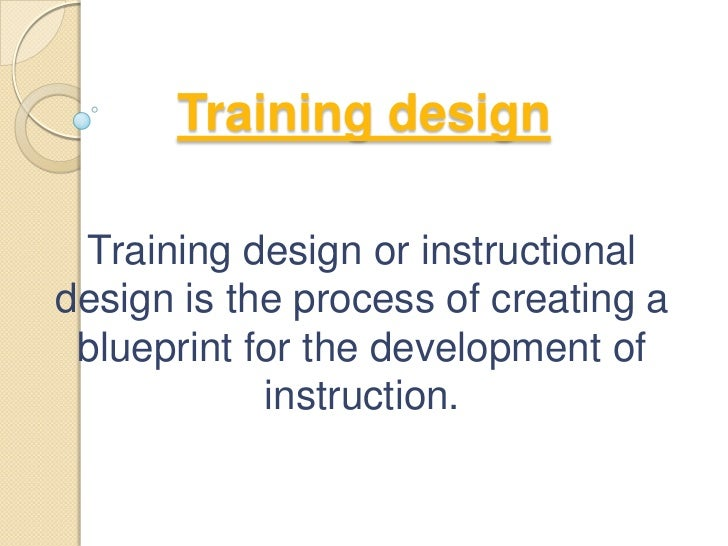Training design Training design or instructionaldesign is the process of creating a blueprint for the development of      ...