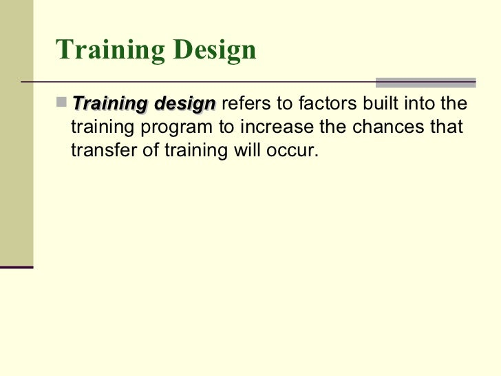 Training Design <ul><li>Training design  refers to factors built into the training program to increase the chances that tr...