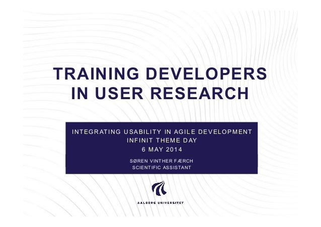 TRAINING DEVELOPERS IN USER RESEARCH INTEGRATING USABILITY IN AGILE DEVELOPMENT INFINIT THEME DAY 6 MAY 2014 SØREN VINTHER...