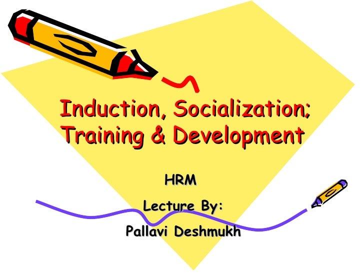 Induction, Socialization; Training & Development  HRM  Lecture By: Pallavi Deshmukh