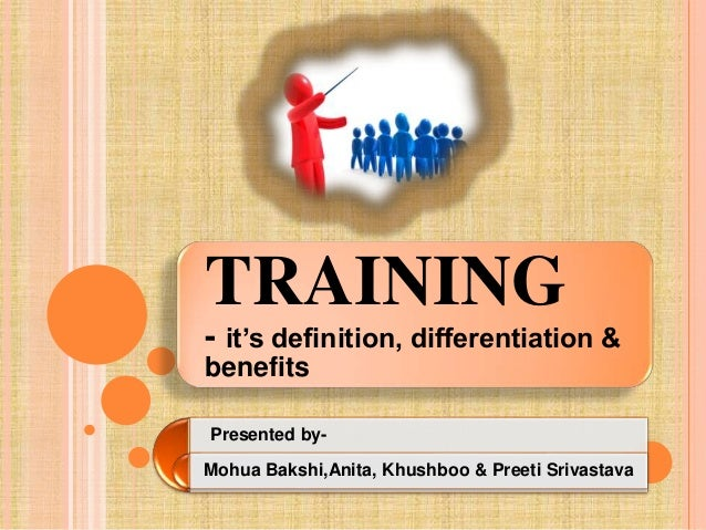TRAINING - it's definition, differentiation & benefits Presented by- Mohua Bakshi,Anita, Khushboo & Preeti Srivastava