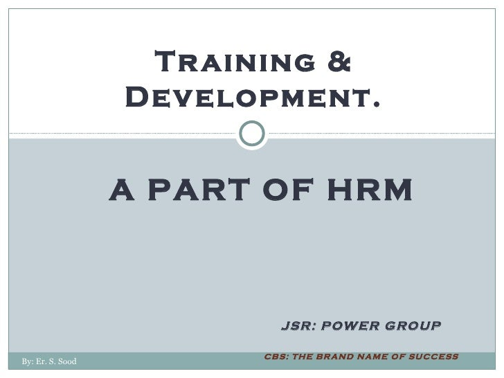 JSR: POWER GROUP CBS: THE BRAND NAME OF SUCCESS Training & Development. A PART OF HRM By: Er. S. Sood