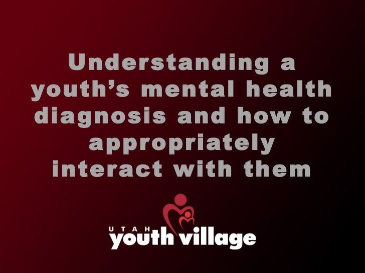 Understanding a youth 's mental health diagnosis and how to appropriately interact with them