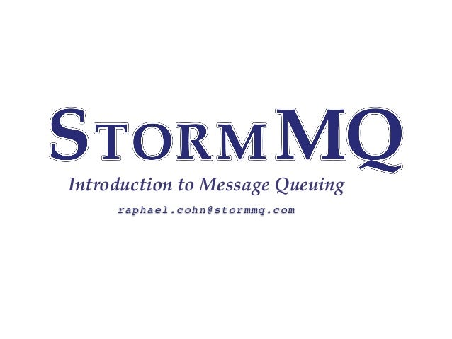 Introduction to Message Queuing raphael.cohn@stormmq.com