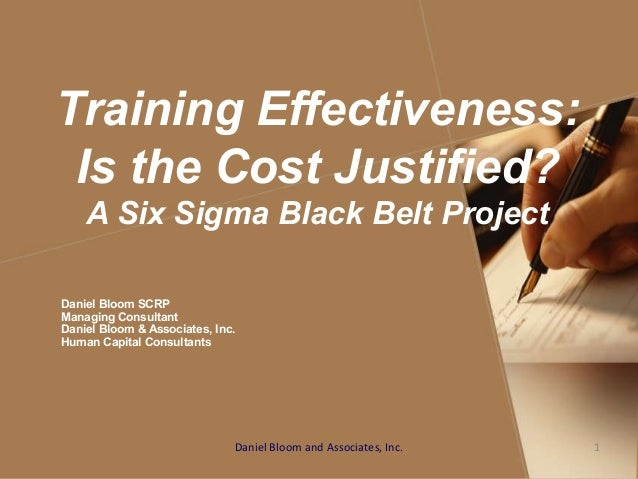 Training Effectiveness: Is the Cost Justified? A Six Sigma Black Belt Project Daniel Bloom SCRP Managing Consultant Daniel...