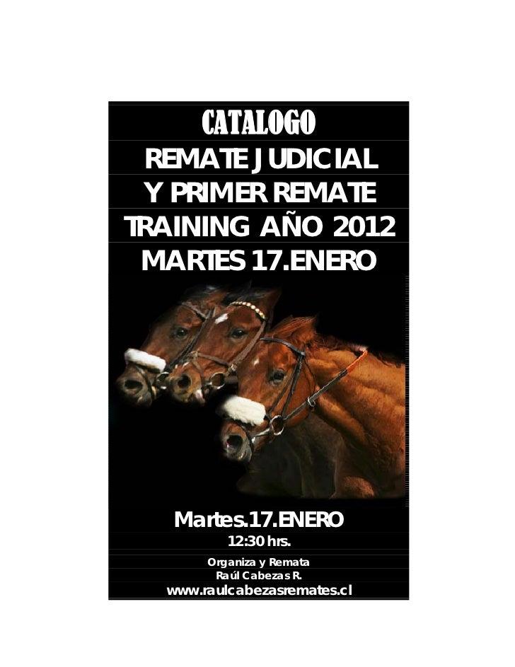 CATALOGO  REMATE JUDICIAL  Y PRIMER REMATETRAINING AÑO 2012 MARTES 17.ENERO   Martes.17.ENERO          12:30 hrs.       Or...