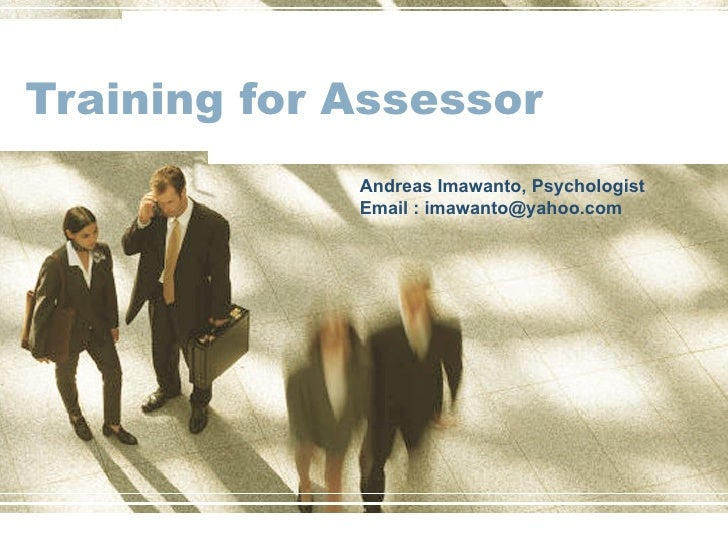 Training for Assessor Andreas Imawanto, Psychologist Email : imawanto@yahoo.com