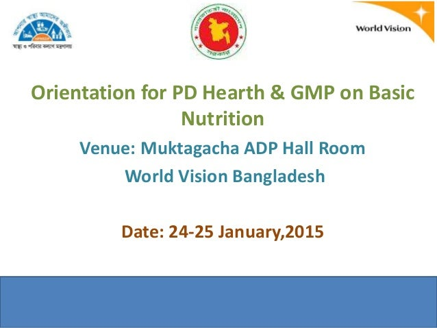 Orientation for PD Hearth & GMP on Basic Nutrition Venue: Muktagacha ADP Hall Room World Vision Bangladesh Date: 24-25 Jan...