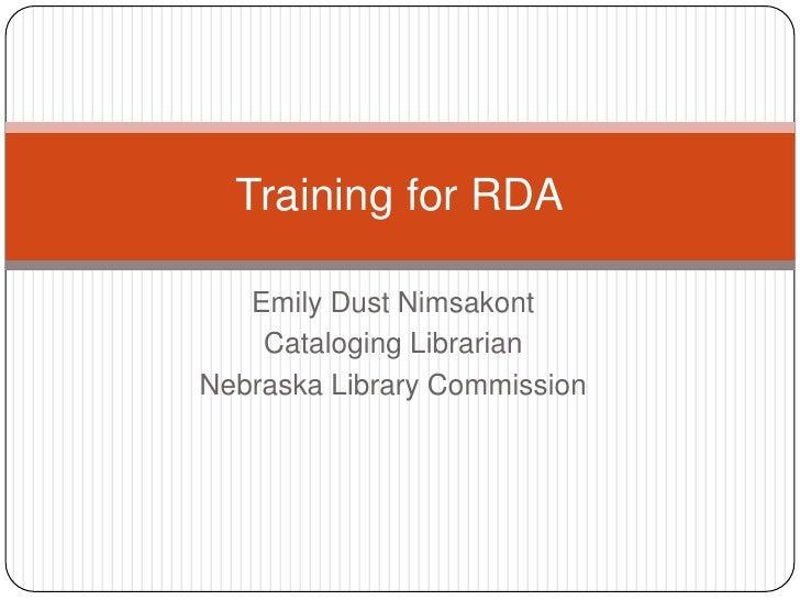Emily Dust Nimsakont<br />Cataloging Librarian<br />Nebraska Library Commission<br />Training for RDA<br />