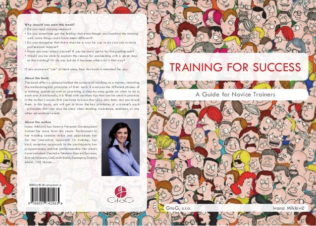 TRAINING FOR SUCCESS A Guide for Novice Trainers GtoG, s.r.o. Ivana Miklovič Why should you own this book? • Do you lead t...