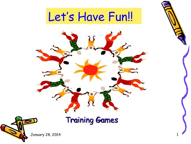 Let's Have Fun!!  Training Games January 28, 2014  1