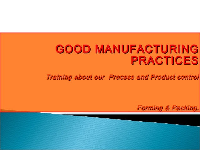 GOOD MANUFACTURING PRACTICES Training about our Process and Product control  Forming & Packing.