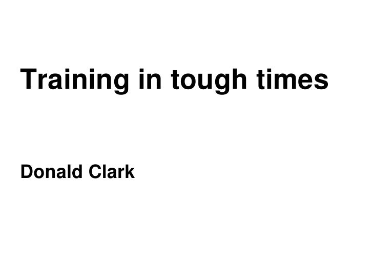 Training in tough times<br />Donald Clark<br />Clark<br />