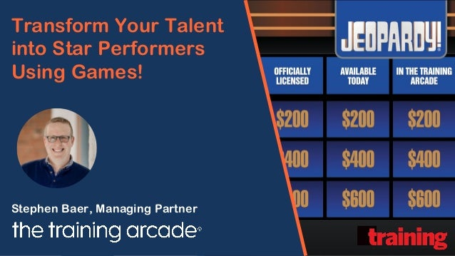 Transform Your Talent into Star Performers Using Games! Stephen Baer, Managing Partner