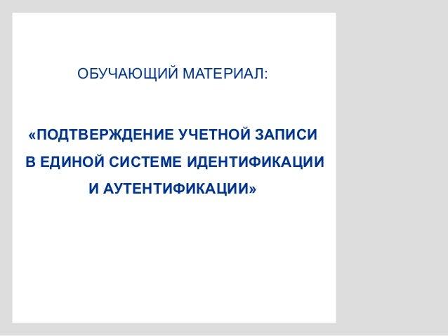 ОБУЧАЮЩИЙ МАТЕРИАЛ: «ПОДТВЕРЖДЕНИЕ УЧЕТНОЙ ЗАПИСИ В ЕДИНОЙ СИСТЕМЕ ИДЕНТИФИКАЦИИ И АУТЕНТИФИКАЦИИ»