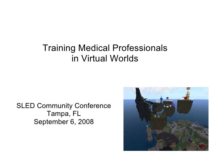 Training Medical Professionals              in Virtual Worlds     SLED Community Conference        Tampa, FL     September...