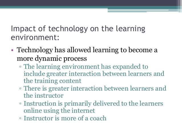 Impact of technology on the learning environment: • Technology has allowed learning to become a more dynamic process ▫ The...