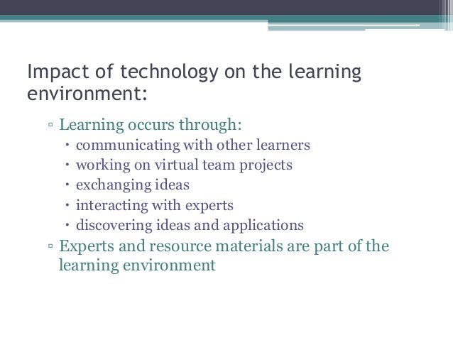Impact of technology on the learning environment: ▫ Learning occurs through:  communicating with other learners  working...