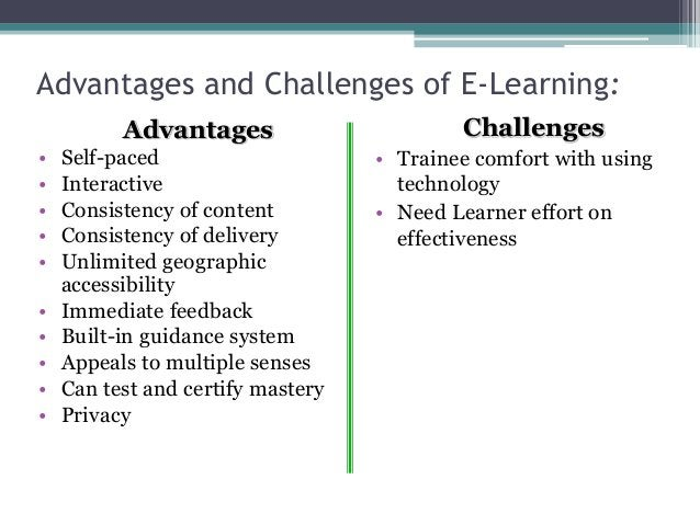 Advantages and Challenges of E-Learning: Advantages • Self-paced • Interactive • Consistency of content • Consistency of d...