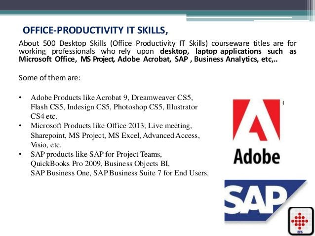 OFFICE-PRODUCTIVITY IT SKILLS, About 500 Desktop Skills (Office Productivity IT Skills) courseware titles are for working ...