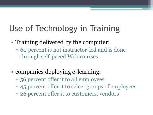 Use of Technology in Training • Training delivered by the computer: ▫ 60 percent is not instructor-led and is done through...