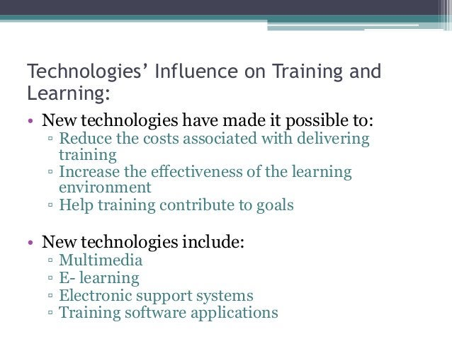 Technologies' Influence on Training and Learning: • New technologies have made it possible to: ▫ Reduce the costs associat...