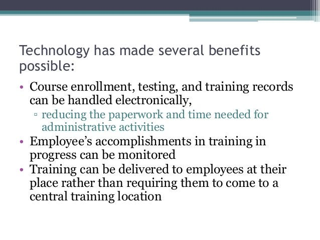 Technology has made several benefits possible: • Course enrollment, testing, and training records can be handled electroni...