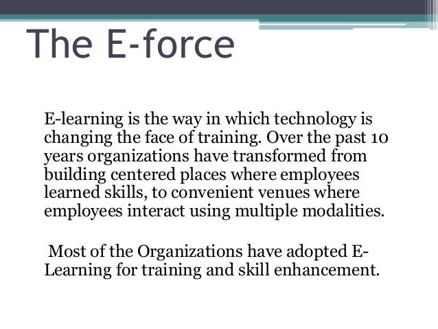 The E-force E-learning is the way in which technology is changing the face of training. Over the past 10 years organizatio...
