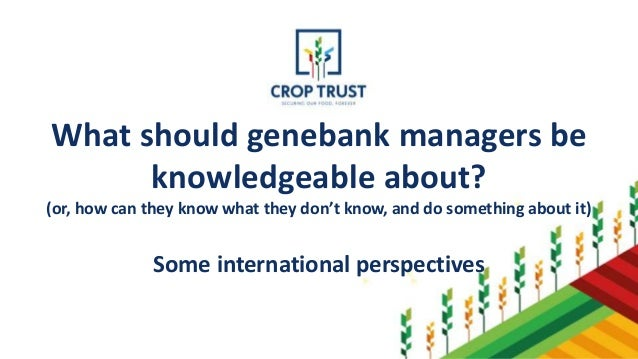 What should genebank managers be knowledgeable about? (or, how can they know what they don't know, and do something about ...