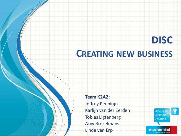 DISCCREATING NEW BUSINESS  Team K2A2:  Jeffrey Pennings  Karlijn van der Eerden  Tobias Ligtenberg  Amy Brekelmans  Linde ...