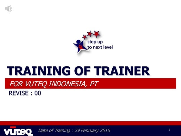 Date of Training : 29 February 2016 1 TRAINING OF TRAINER FOR VUTEQ INDONESIA, PT REVISE : 00