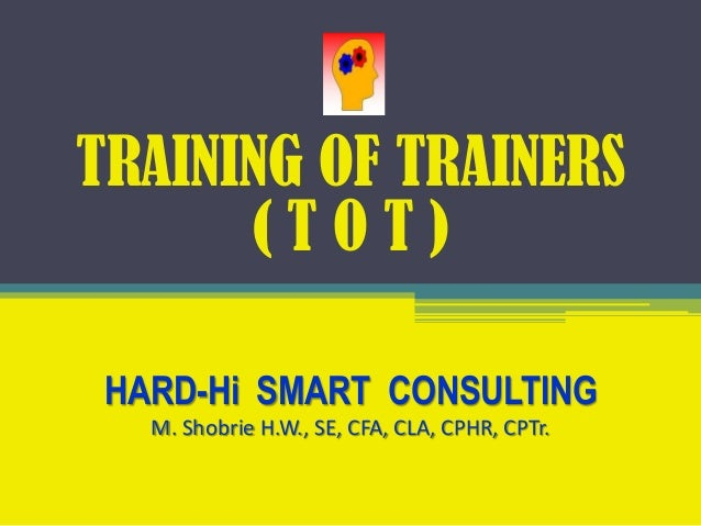 TRAINING OF TRAINERS ( T O T ) HARD-Hi SMART CONSULTING M. Shobrie H.W., SE, CFA, CLA, CPHR, CPTr.